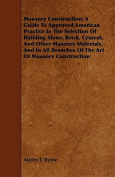 Masonry Construction; A Guide to Approved American Practice in the Selection of Building Stone, Brick, Cement, and Other Masonry Materials, and in All