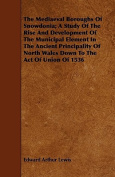 The Mediaeval Boroughs of Snowdonia; A Study of the Rise and Development of the Municipal Element in the Ancient Principality of North Wales Down to t