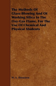 The Methods of Glass-Blowing and of Working Silica in the Oxy-Gas Flame, for the Use of Chemical and Physical Students