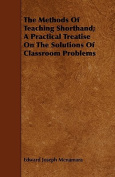 The Methods of Teaching Shorthand; A Practical Treatise on the Solutions of Classroom Problems