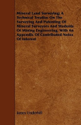 Mineral Land Surveying; A Technical Treatise on the Surveying and Patenting of Mineral Surveyors and Students of Mining Engineering, with an Appendix