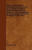 Mission Architecture as Examplified in San Xavier del Bac; Including a Complete List of the Missions in the Southwest; Also a Bibliography of the Manu