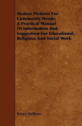 Motion Pictures for Community Needs; A Practical Manual of Information and Suggestion for Educational, Religious and Social Work