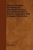 Pitman's Practical Journalism; An Introduction to Every Description of Literary Effort in Association with Newspaper Production