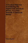 A Practical Plan for Assimilating the English and American Money, as a Step Towards a Universal Money
