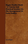 Biggle Poultry Book - A Concise And Practical Treatise On The Management Of Farm Poultry