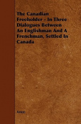 The Canadian Freeholder - In Three Dialogues Between an Englishman and a Frenchman, Settled in Canada