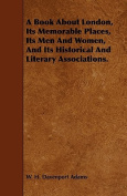 A Book about London, Its Memorable Places, Its Men and Women, and Its Historical and Literary Associations.