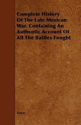 Complete History of the Late Mexican War. Containing an Authentic Account of All the Battles Fought