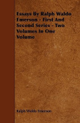 Essays by Ralph Waldo Emerson - First and Second Series - Two Volumes in One Volume