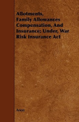 Allotments, Family Allowances Compensation, and Insurance; Under, War Risk Insurance ACT