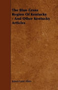 The Blue Grass Region of Kentucky - And Other Kentucky Articles