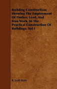 Building Construction; Showing the Employment of Timber, Lead, and Iron Work, in the Practical Construction of Buildings. Vol I