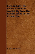 Fore and Aft - The Story of the Fore and Aft Rig from the Earliest Times to the Present Day