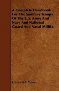 A Complete Handbook for the Sanitary Troops of the U.S. Army and Navy and National Guard and Naval Militia
