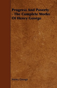 Progress and Poverty - The Complete Works of Henry George