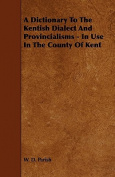 A Dictionary to the Kentish Dialect and Provincialisms - In Use in the County of Kent