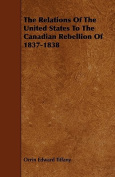 The Relations of the United States to the Canadian Rebellion of 1837-1838