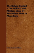 The Balkan Cockpit - The Political And Military Story Of The Balkan Wars In Macedonia