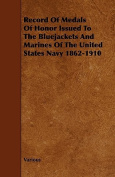 Record of Medals of Honor Issued to the Bluejackets and Marines of the United States Navy 1862-1910