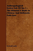 Anthropological Series; Vol. XV No 1 - The Dimond a Study in Chinese and Hellenstic Folk-Lore