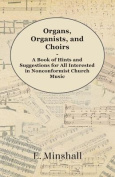 Organs, Organists, and Choirs - A Book of Hints and Suggestions for All Interested in Nonconformist Church Music