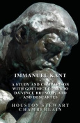 Immanuel Kant - A Study and Comparison with Goethe, Leonardo Da Vinci, Bruno, Plato and Descartes