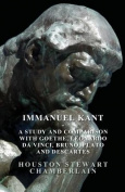 Immanuel Kant - A Study and Comparison with Goethe, Leonardo Da Vinci, Bruno, Plato and Descartes