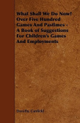 What Shall We Do Now? Over Five Hundred Games and Pastimes - A Book of Suggestions for Children's Games and Employments