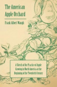 The American Apple Orchard - A Sketch of the Practice of Apple Growing in North America at the Beginning of the Twentieth Century