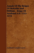 Annals of the Reigns of Malcolm and William - Kings of Scotland A.D. 1153-1214