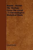 Daniel - Darius the Median; Cyrus the Great - A Chronologico-Historical Study