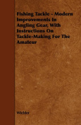 Fishing Tackle - Modern Improvements In Angling Gear, With Instructions On Tackle-Making For The Amateur