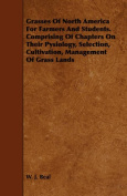 Grasses Of North America For Farmers And Students. Comprising Of Chapters On Their Pysiology, Selection, Cultivation, Management Of Grass Lands