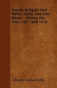Travels in Egypt and Nubia, Syria, and Asia Minor - During the Years 1817 and 1818