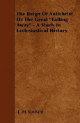 The Reign of Antichrist or the Great Falling Away - A Study in Ecclesiastical History