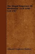 The Mogul Emperors of Hindustan - A.D 1398-A.D 1707