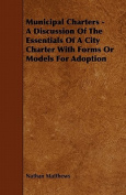 Municipal Charters - A Discussion of the Essentials of a City Charter with Forms or Models for Adoption