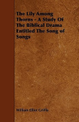 The Lily Among Thorns - A Study of the Biblical Drama Entitled the Song of Songs