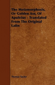 The Metamorphosis, or Golden Ass, of Apuleius - Translated from the Original Latin