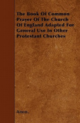 The Book of Common Prayer of the Church of England Adapted for General Use in Other Protestant Churches
