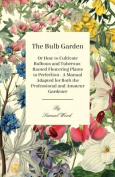 The Bulb Garden - Or How to Cultivate Bulbous and Tuberous-Rooted Flowering Plants to Perfection - A Manual Adapted for Both the Professional and Amat