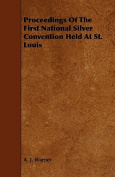 Proceedings of the First National Silver Convention Held at St. Louis