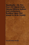 Manitoulin - Or, Five Years of Church Work Among Ojibway Indians and Lumbermen, Resident Upon That Island or in Its Vicinity