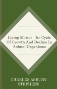 Living Matter - Its Cycle of Growth and Decline in Animal Organisms