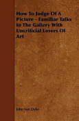 How to Judge of a Picture - Familiar Talks in the Gallery with Uncriticial Lovers of Art
