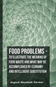 Food Problems - To Illustrate the Meaning of Food Waste and What May Be Accomplished by Economy and Intelligent Substitution