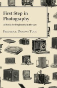 First Step in Photography - A Book for Beginners in the Art
