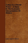 Cotton as a World Power - A Study in the Economic Interpretation of History