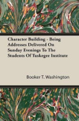 Character Building - Being Addresses Delivered on Sunday Evenings to the Students of Tuskegee Institute